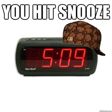 Alarm Meme - you hit snooze scumbag alarm clock quickmeme