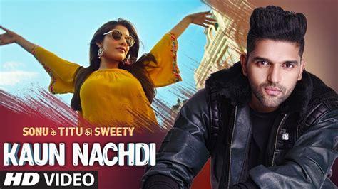 guru randhawa ki photo download kaun nachdi hd video song sonu ke titu ki sweety 2018 guru