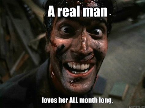 A Real Man Meme - a man loves his woman every day of the month memes