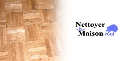 Comment Nettoyer Parquet 4051 entretenir et nettoyer un parquet nettoyer la maison