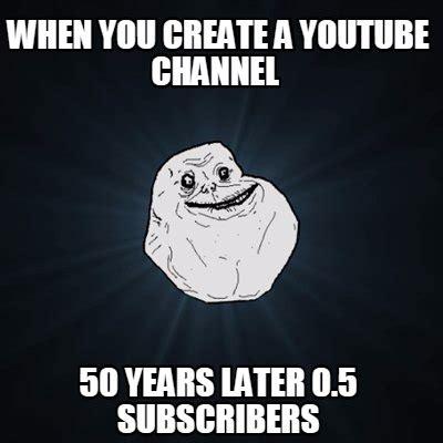 How To Create A Video Meme - meme creator when you create a youtube channel 50 years