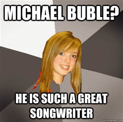 Michael Buble Meme - musically oblivious 8th grader memes quickmeme