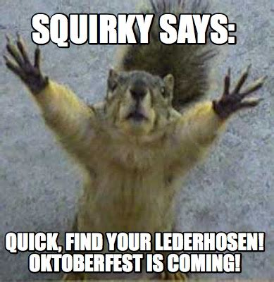meme creator squirky says quick find your lederhosen