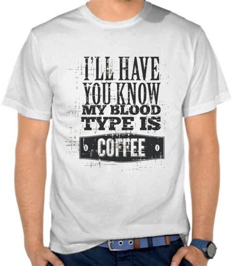 Kaos Kata Kata Kopi 1 jual kaos kata kata my blood type is coffee casual
