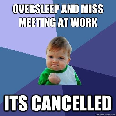 Work Meeting Meme - oversleep and miss meeting at work its cancelled success