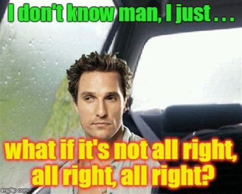 Matthew Mcconaughey Meme - matthew mcconaughey memes are alright alright alright
