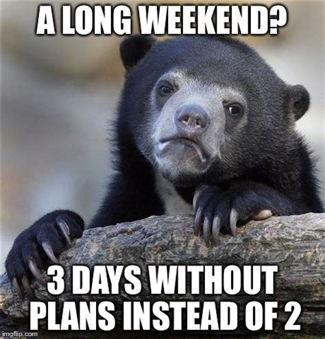 Long Weekend Meme - long weekend imgflip