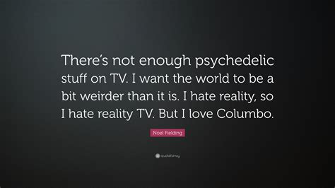 7 Things I Dislike About Reality Shows by Noel Fielding Quote There S Not Enough Psychedelic Stuff