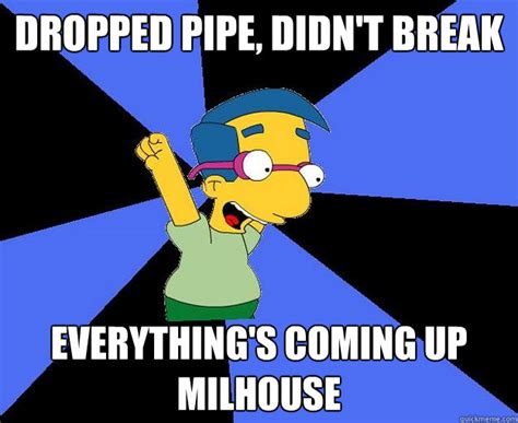 Milhouse Meme - dropped pipe didn t break everything s coming up milhouse