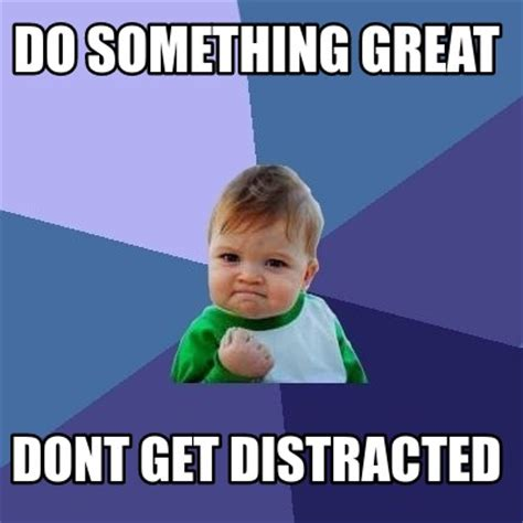 Meme Generator Org - meme creator do something great dont get distracted meme
