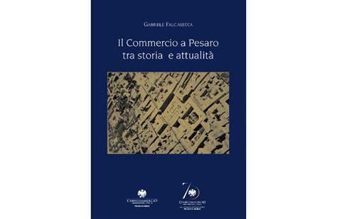 di commercio di pesaro urbino libro quot il commercio a pesaro tra storia e attualit 224 quot per i
