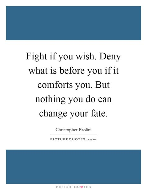 what comforts you fight if you wish deny what is before you if it comforts