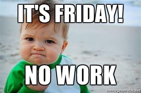 Friday Work Meme - it s friday no work fist pump baby meme generator