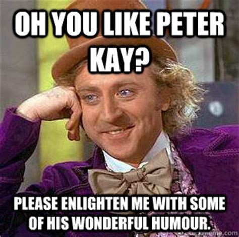 Peter Meme - oh you like peter kay please enlighten me with some of