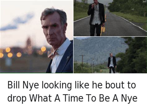 Nye Meme - bill nye looking like he bout to drop what a time to be a