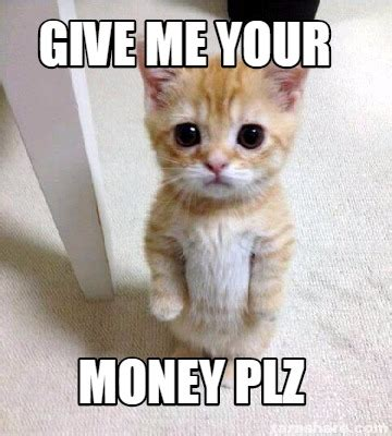 Give Me Money Meme - meme creator give me your money plz meme generator at