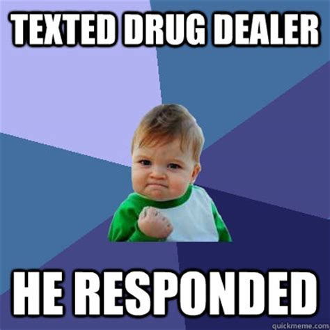 Funny Drug Memes - texted drug dealer he responded success kid quickmeme