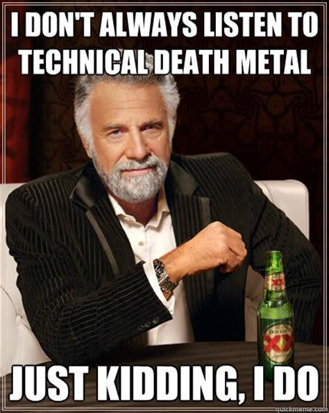 Death Metal Meme - i don t always listen to technical death metal just