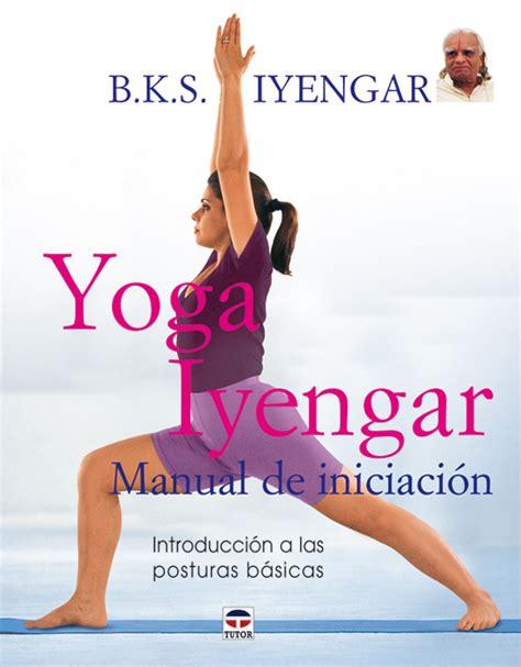 libro secuencias de yoga yoga iyengar manual de iniciaci 243 n ediciones tutor