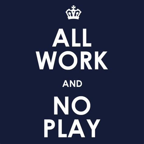 All Work No Play by All Work And No Play Quotes Quotesgram