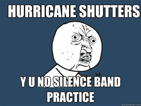 hurricane shutters y u no silence band practice y u no