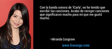 Frase De Canciones De Miranda Cosgrove 16430 | con la banda sonora de icarly no he tenido que escribir
