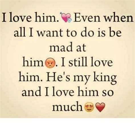 does my i him i him even when all i want to do is be mad at him i still him he s my king