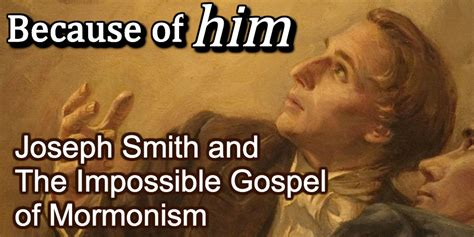 Joseph Smith Meme - because of him joseph smith the impossible gospel of