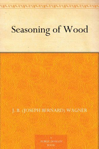 seasoning of wood a treatise on the and artificial processes employed in the preparation of lumber for manufacture with detailed and properties classic reprint books manufacturing free books for free