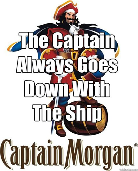 Meme Slogans - the captain always goes down with the ship rejected