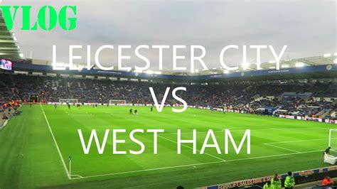 leicester city vs west ham premier league vlog youtube