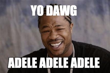 Adel Meme - meme creator yo dawg adele adele adele meme generator at