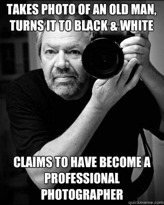 Professional Meme - takes photo of an old man turns it to black white