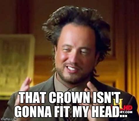 Crown Meme - ancient aliens meme imgflip