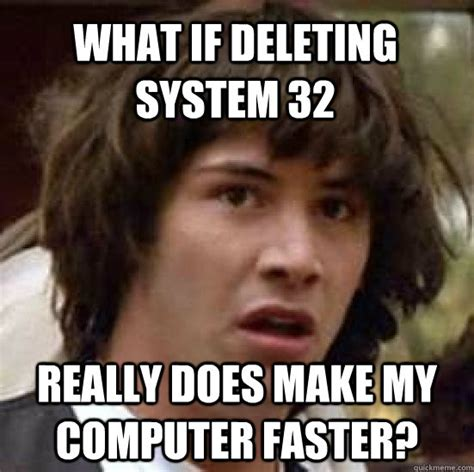 Make A Quick Meme - what if deleting system 32 really does make my computer