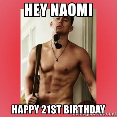 Happy 21st Birthday Meme - hey naomi happy 21st birthday channing tatum meme