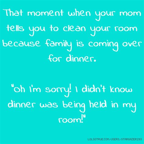 how to say clean my room in that moment when your tells you to clean your room because family is coming for dinner