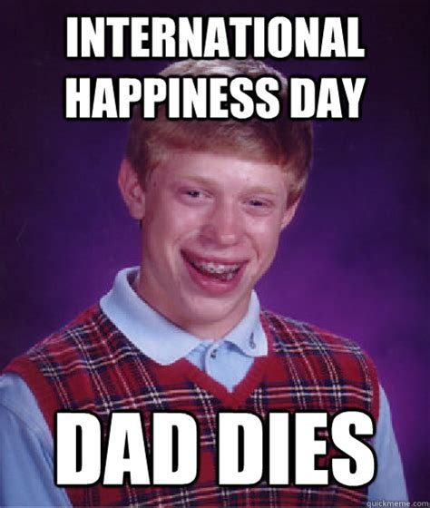 International Memes - international happiness day dad dies bad luck brian