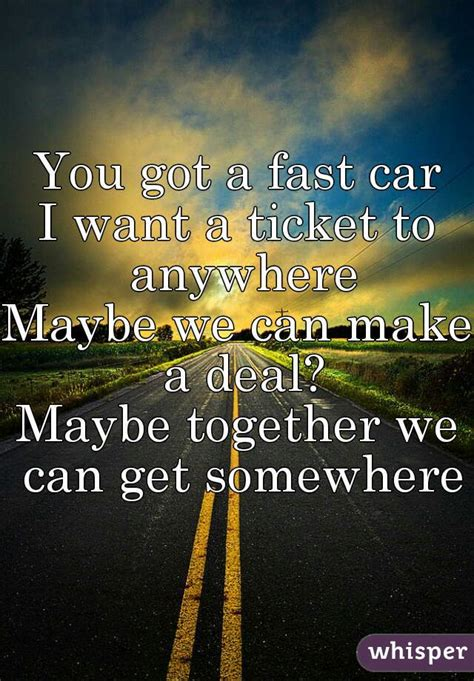 you got a fast car you got a fast car i want a ticket to anywhere maybe we