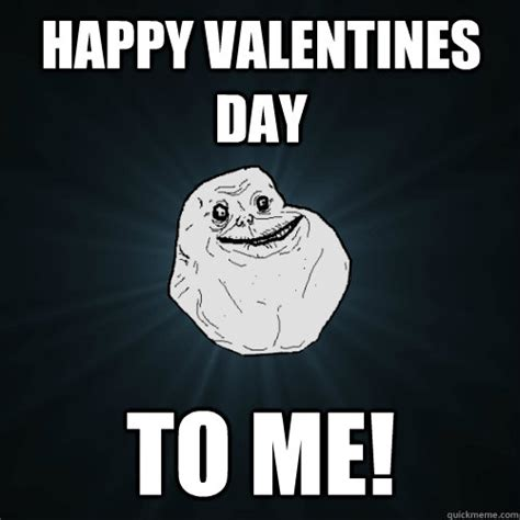 Happy Valentines Meme - happy valentines day to me forever alone quickmeme