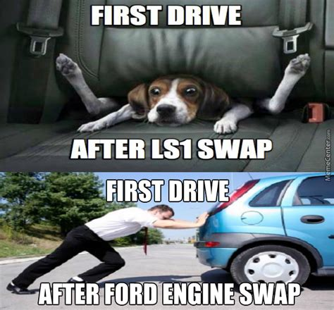 Ls Memes - first drive after ls1 swap first drive after ford engine