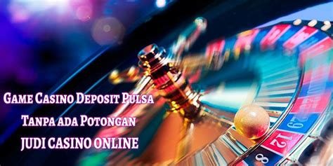 game casino deposit pulsa   potongan judi casino