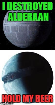 Hold My Beer Meme - remember the death star this is it now feel old yet