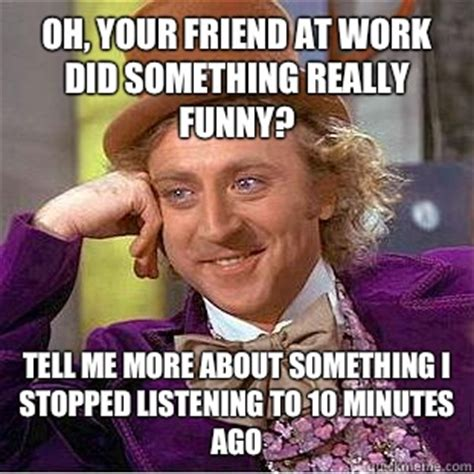 Work Friends Meme - oh your friend at work did something really funny tell