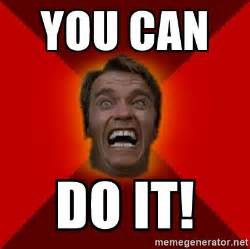 You Can Do It Memes - you can do it angry arnold meme generator