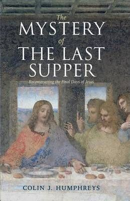 the last suppers books the mystery of the last supper colin j humphreys