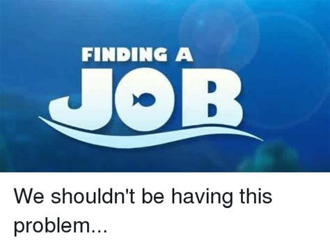 Finding A Job Meme - finding a job we shouldn t be having this problem jobs