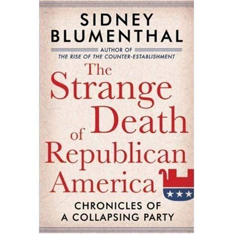 the strange death of the strange death of republican america chronicles of a collapsing party by sidney blumenthal