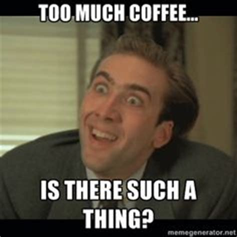 Too Much Coffee Meme - 1000 images about memes we love on pinterest mondays
