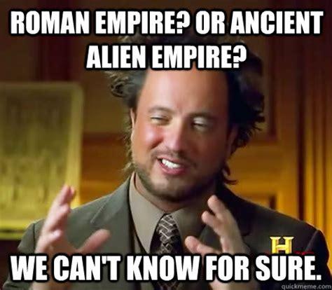 Roman Empire Memes - roman empire or ancient alien empire we can t know for sure giorgio a tsoukalos quickmeme